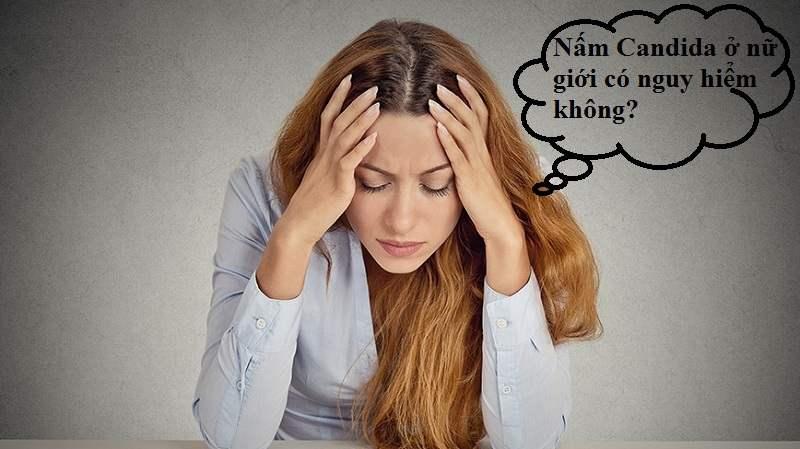 Nấm Candida ở nữ giới có nguy hiểm không?