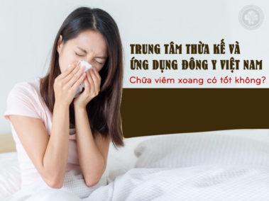 Trung tâm Thừa kế và Ứng dụng Đông y Việt Nam chữa viêm xoang có tốt không